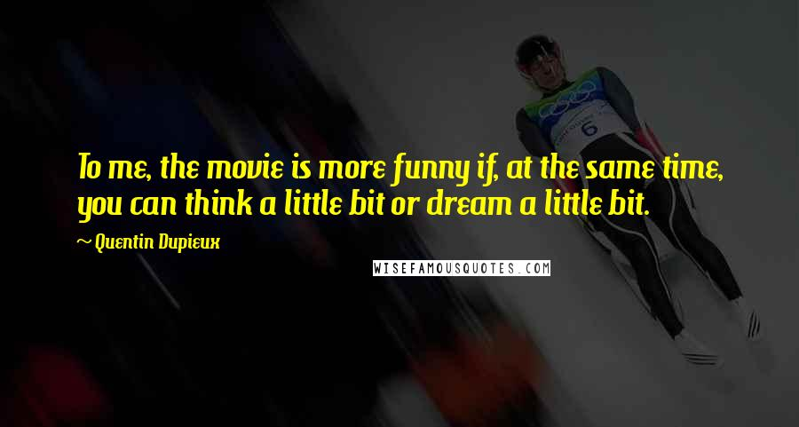 Quentin Dupieux quotes: To me, the movie is more funny if, at the same time, you can think a little bit or dream a little bit.