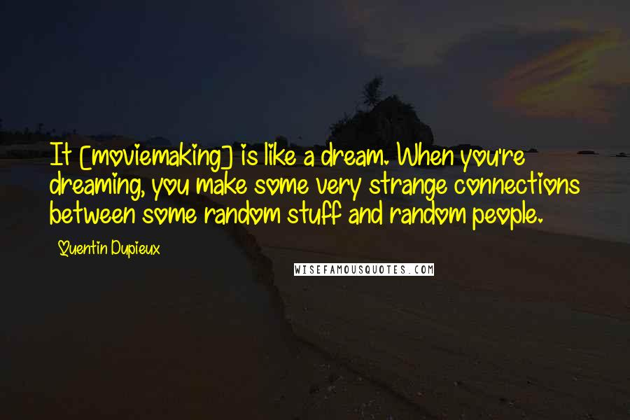 Quentin Dupieux quotes: It [moviemaking] is like a dream. When you're dreaming, you make some very strange connections between some random stuff and random people.
