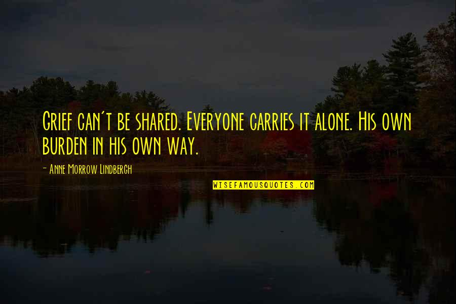 Quentin In Paper Towns Quotes By Anne Morrow Lindbergh: Grief can't be shared. Everyone carries it alone.