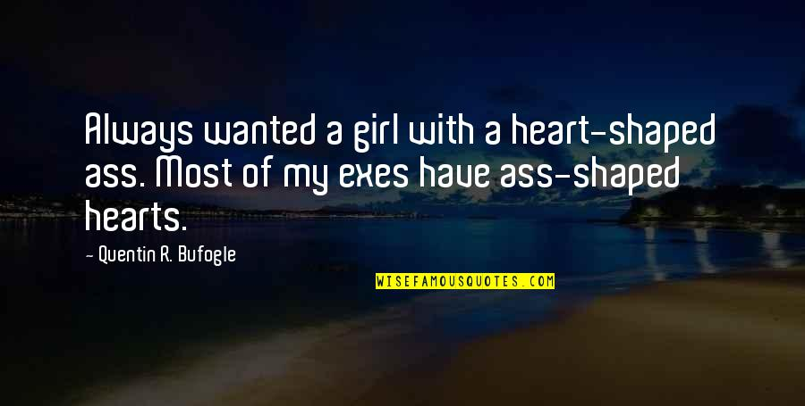 Quentin R. Bufogle Quotes By Quentin R. Bufogle: Always wanted a girl with a heart-shaped ass.