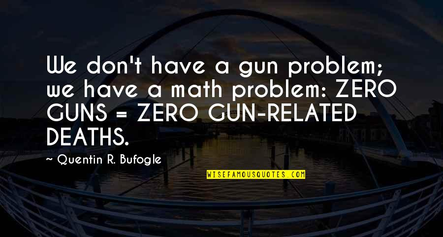 Quentin R. Bufogle Quotes By Quentin R. Bufogle: We don't have a gun problem; we have