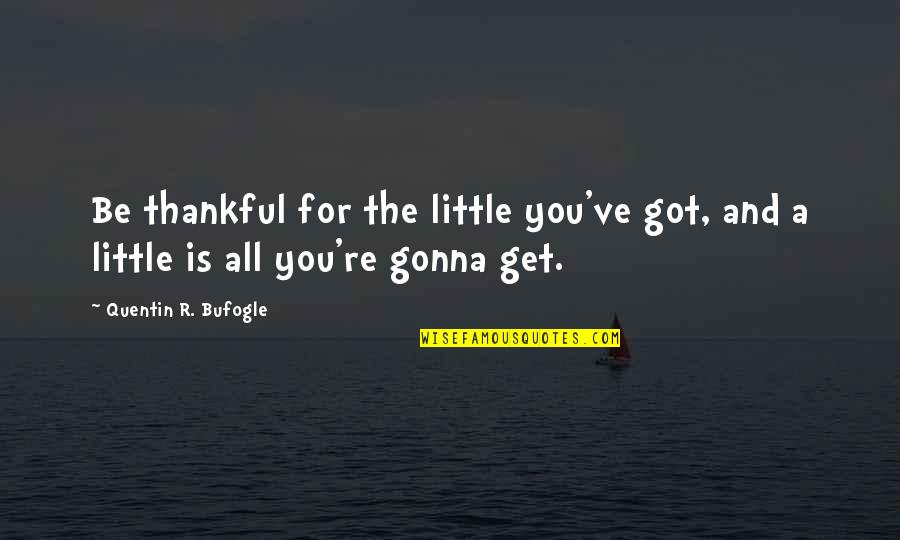 Quentin R. Bufogle Quotes By Quentin R. Bufogle: Be thankful for the little you've got, and
