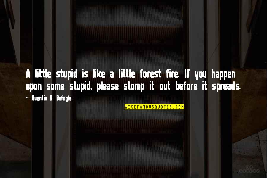 Quentin R. Bufogle Quotes By Quentin R. Bufogle: A little stupid is like a little forest