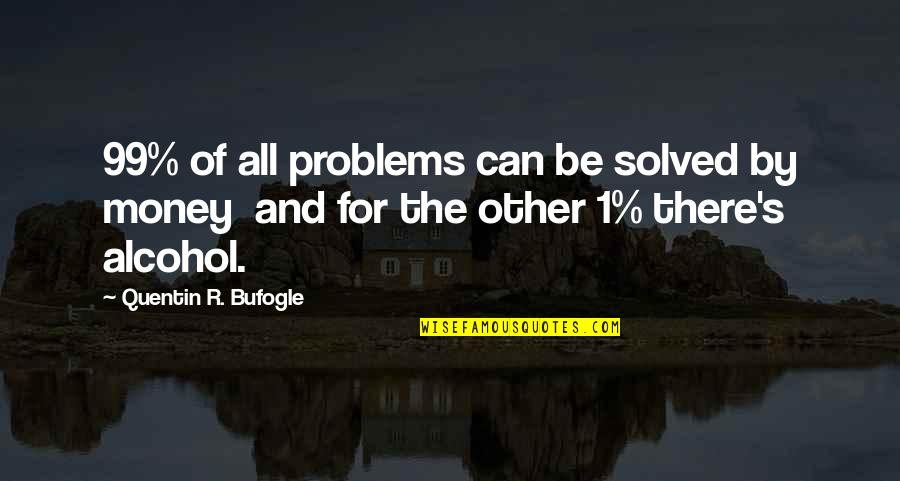 Quentin R. Bufogle Quotes By Quentin R. Bufogle: 99% of all problems can be solved by