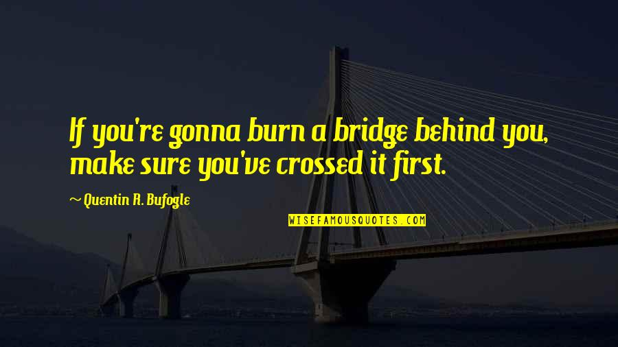 Quentin R. Bufogle Quotes By Quentin R. Bufogle: If you're gonna burn a bridge behind you,