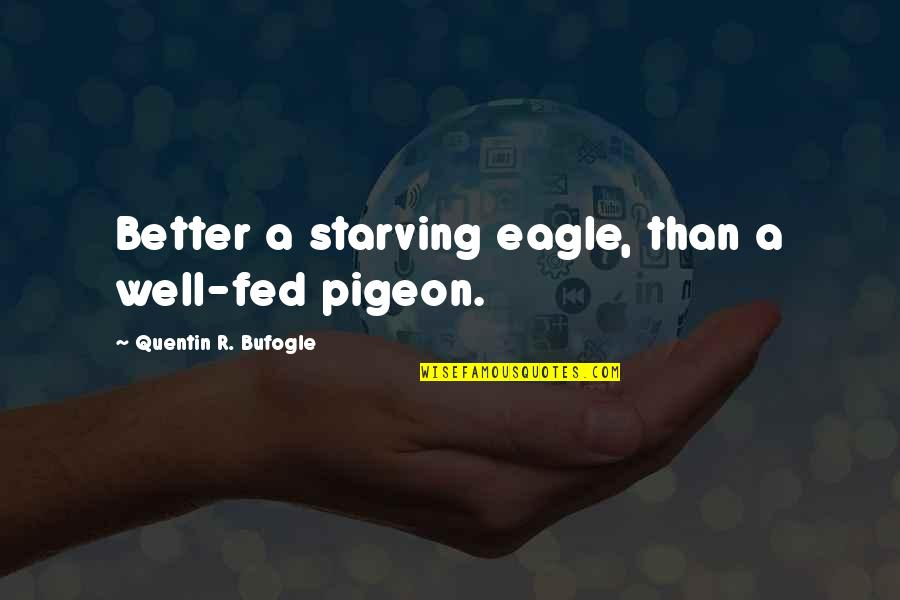 Quentin R. Bufogle Quotes By Quentin R. Bufogle: Better a starving eagle, than a well-fed pigeon.