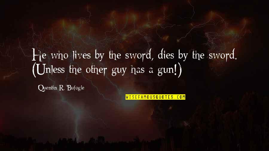 Quentin R. Bufogle Quotes By Quentin R. Bufogle: He who lives by the sword, dies by