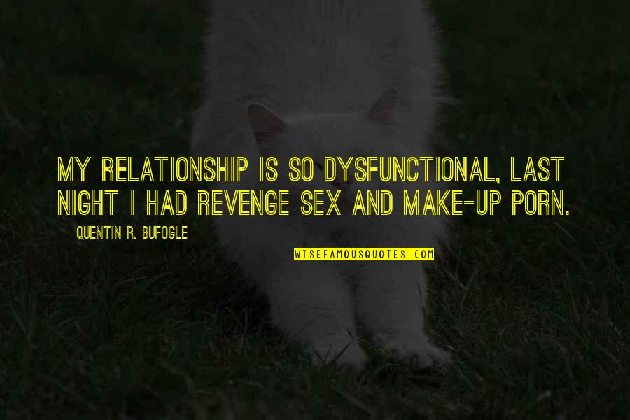 Quentin R. Bufogle Quotes By Quentin R. Bufogle: My relationship is so dysfunctional, last night I