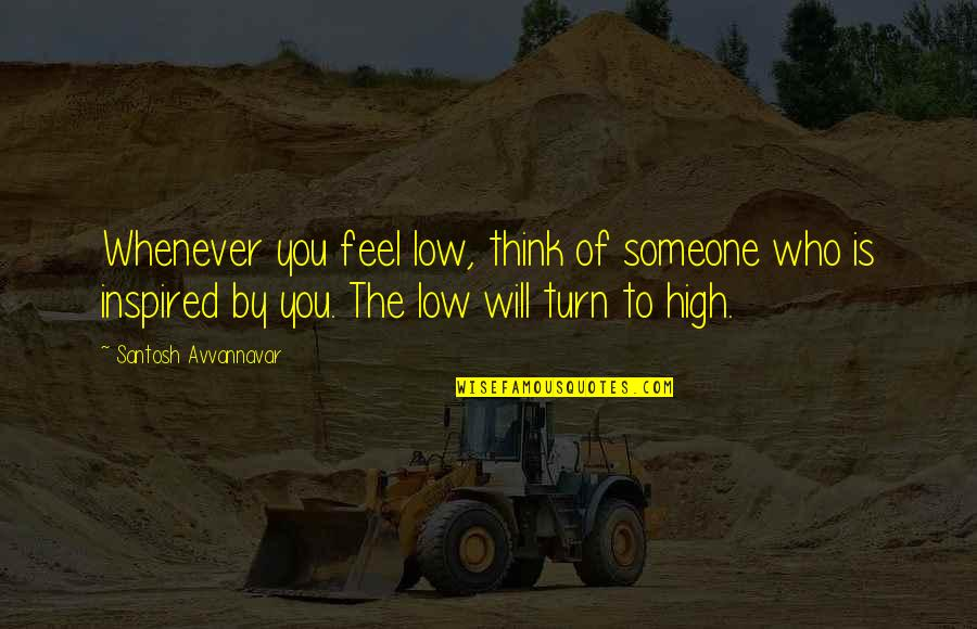 Quentin R. Bufogle Quotes By Santosh Avvannavar: Whenever you feel low, think of someone who