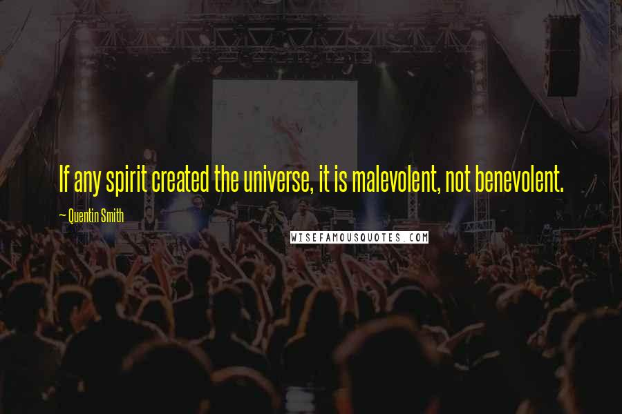 Quentin Smith quotes: If any spirit created the universe, it is malevolent, not benevolent.