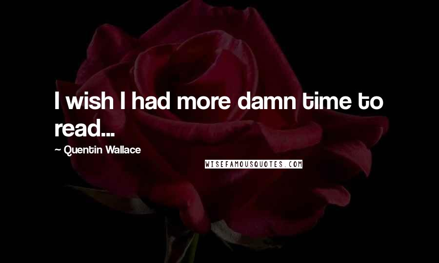 Quentin Wallace quotes: I wish I had more damn time to read...