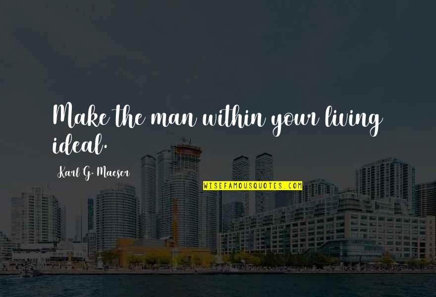 Querida Abuela Quotes By Karl G. Maeser: Make the man within your living ideal.