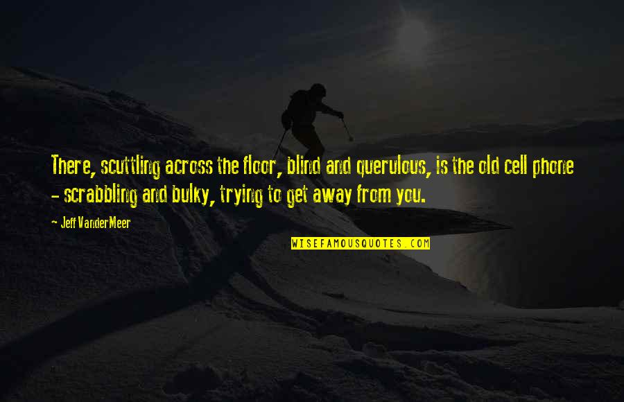 Querulous Quotes By Jeff VanderMeer: There, scuttling across the floor, blind and querulous,