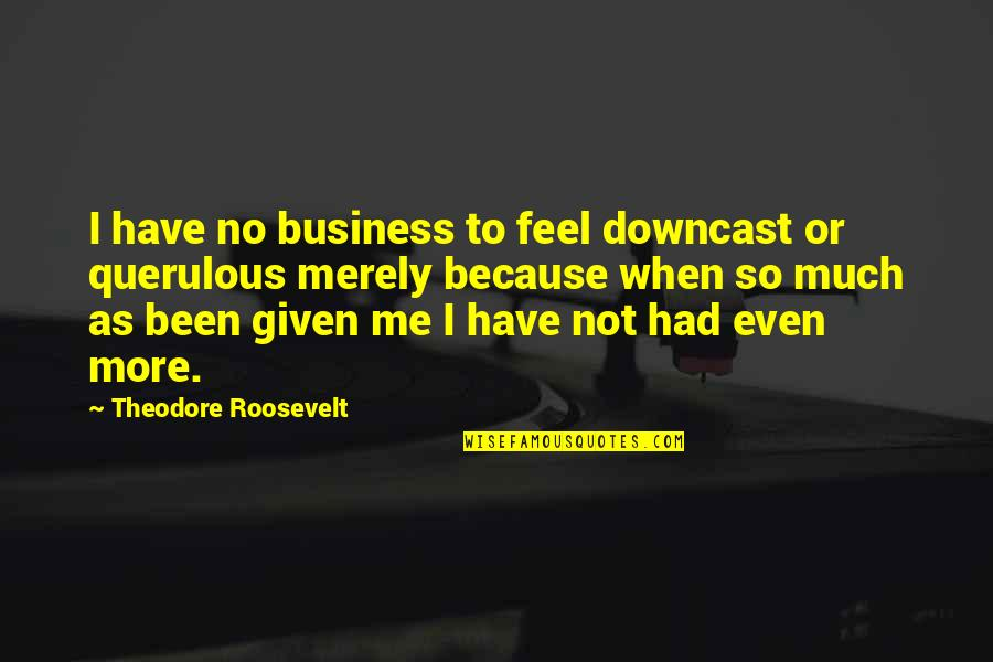 Querulous Quotes By Theodore Roosevelt: I have no business to feel downcast or