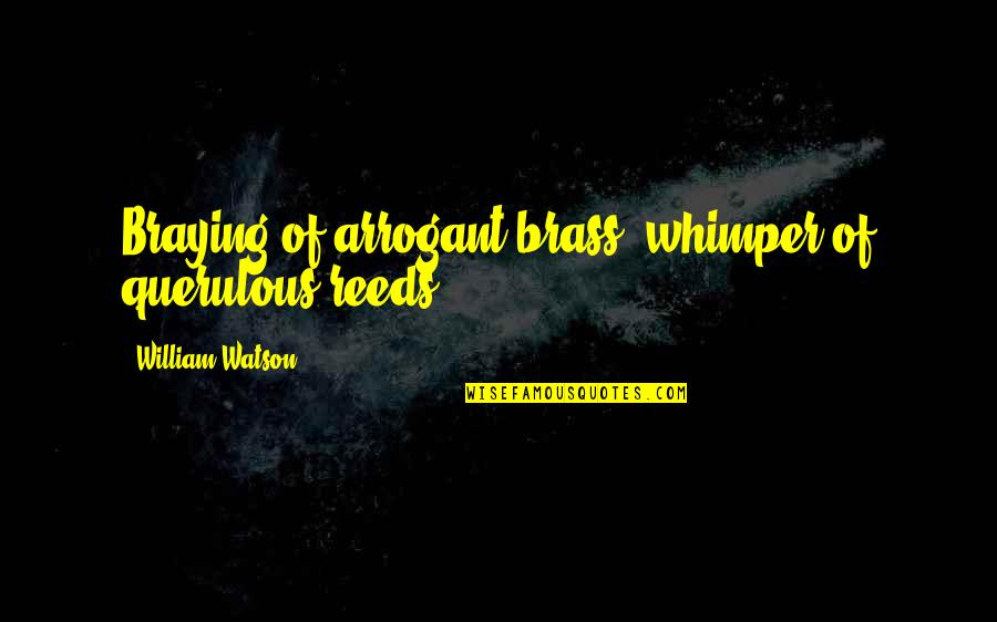 Querulous Quotes By William Watson: Braying of arrogant brass, whimper of querulous reeds.