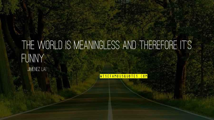 Questionnaires Quotes By Jimenez Lai: The world is meaningless and therefore it's funny.