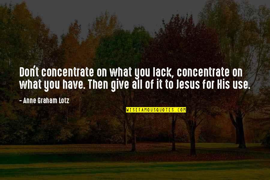 Queued Quotes By Anne Graham Lotz: Don't concentrate on what you lack, concentrate on