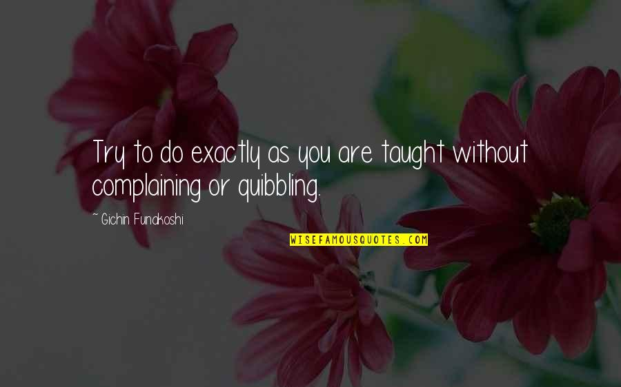 Quibbling Quotes By Gichin Funakoshi: Try to do exactly as you are taught