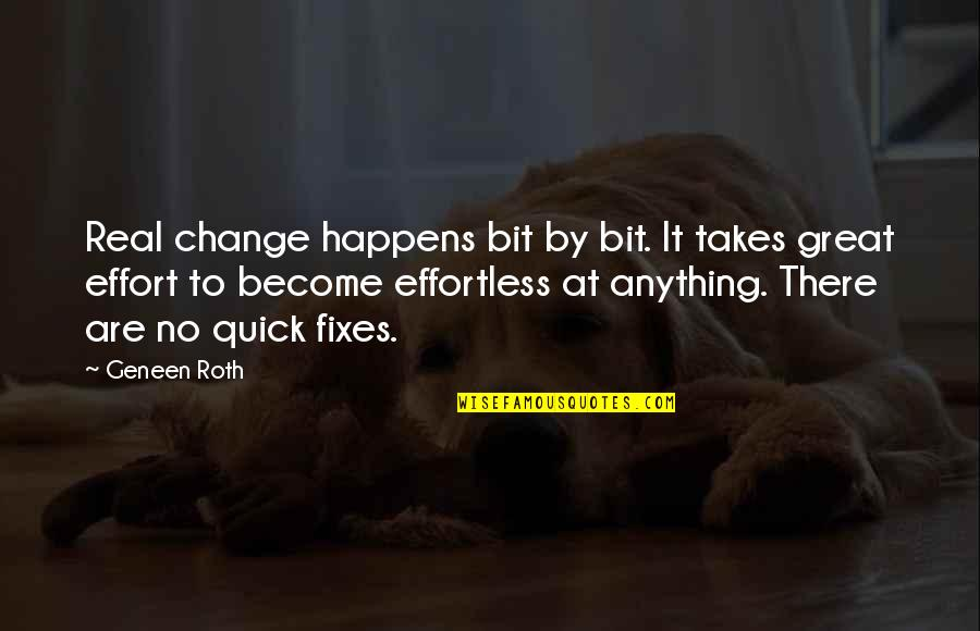 Quick Fixes Quotes By Geneen Roth: Real change happens bit by bit. It takes