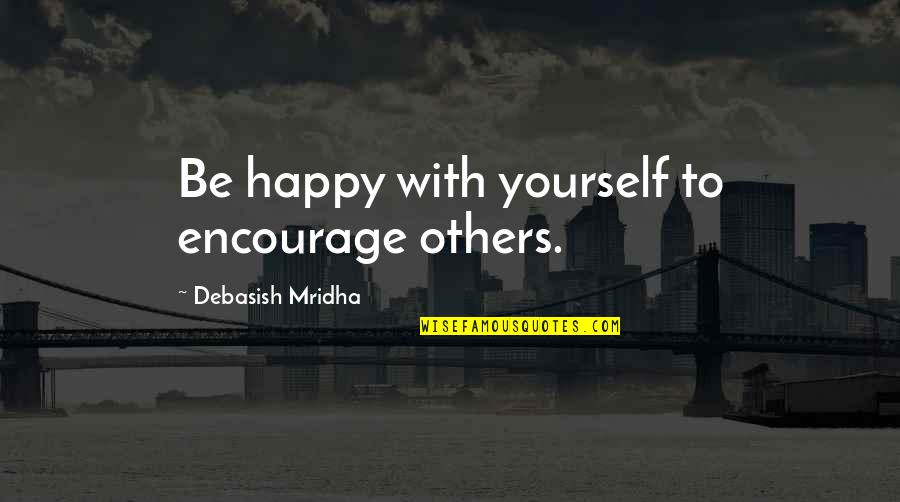 Quick Getaway Quotes By Debasish Mridha: Be happy with yourself to encourage others.