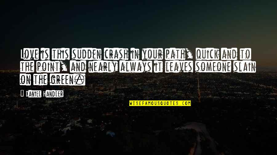 Quick Love Quotes By Daniel Handler: Love is this sudden crash in your path,