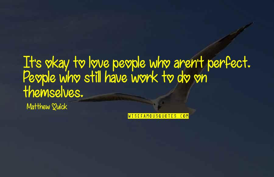 Quick Love Quotes By Matthew Quick: It's okay to love people who aren't perfect.
