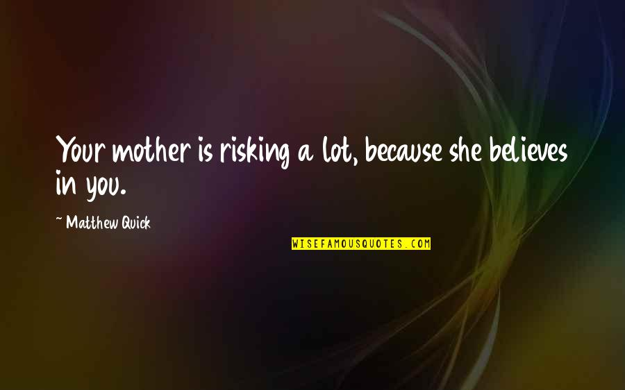 Quick Love Quotes By Matthew Quick: Your mother is risking a lot, because she