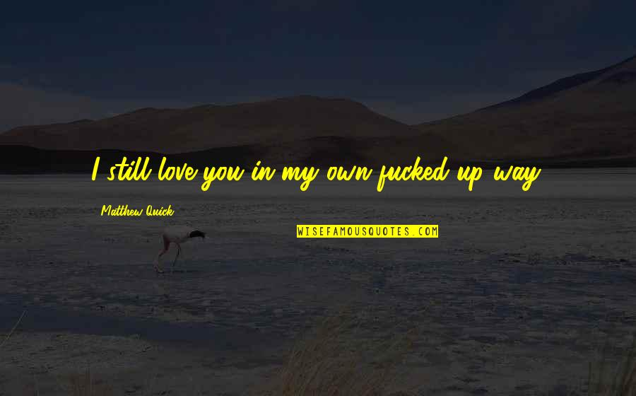 Quick Love Quotes By Matthew Quick: I still love you in my own fucked-up