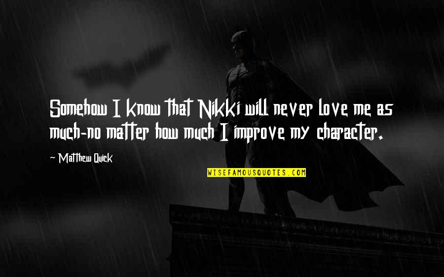 Quick Love Quotes By Matthew Quick: Somehow I know that Nikki will never love
