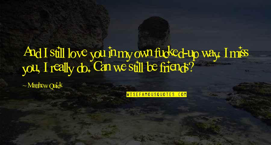 Quick Love Quotes By Matthew Quick: And I still love you in my own