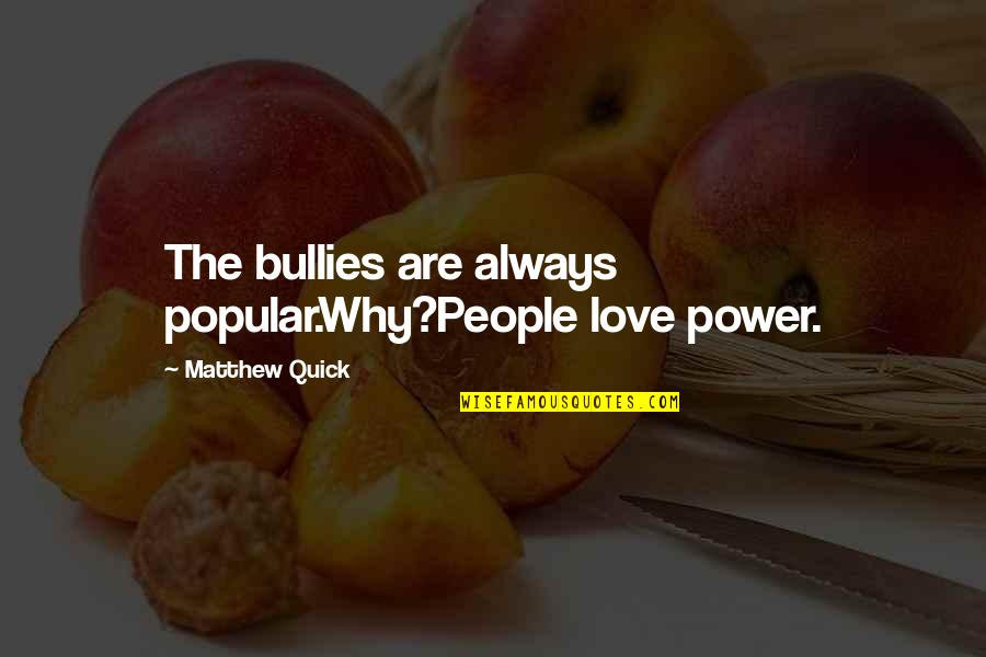Quick Love Quotes By Matthew Quick: The bullies are always popular.Why?People love power.