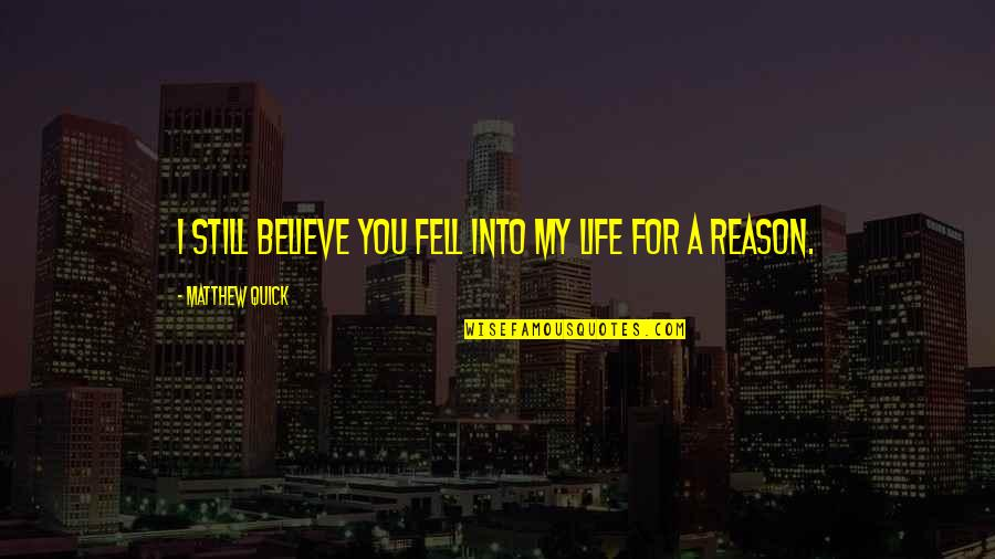 Quick Love Quotes By Matthew Quick: I still believe you fell into my life