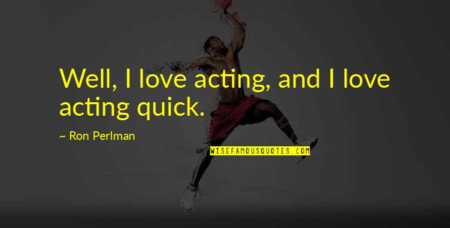 Quick Love Quotes By Ron Perlman: Well, I love acting, and I love acting
