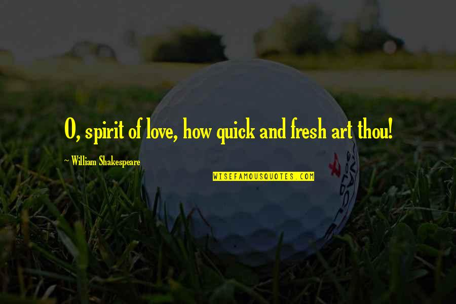 Quick Love Quotes By William Shakespeare: O, spirit of love, how quick and fresh