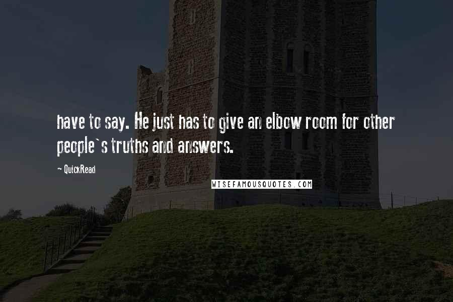 QuickRead quotes: have to say. He just has to give an elbow room for other people's truths and answers.