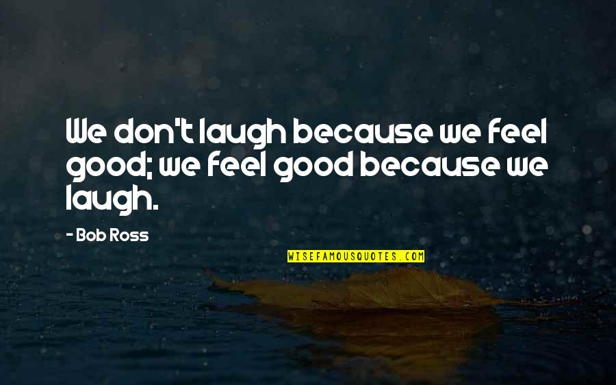 Quidditch World Cup Quotes By Bob Ross: We don't laugh because we feel good; we
