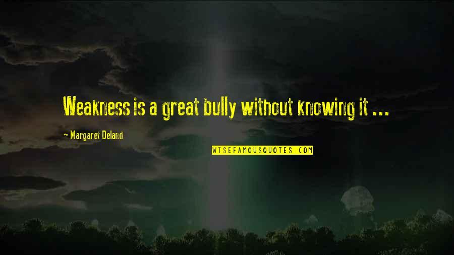Quiet Before The Storm Quotes By Margaret Deland: Weakness is a great bully without knowing it