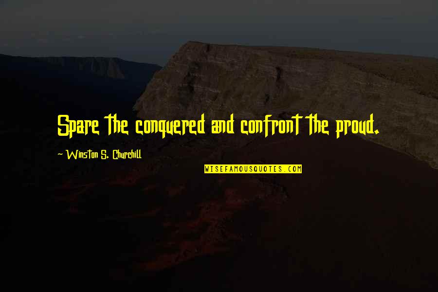 Quiet Success Quotes By Winston S. Churchill: Spare the conquered and confront the proud.