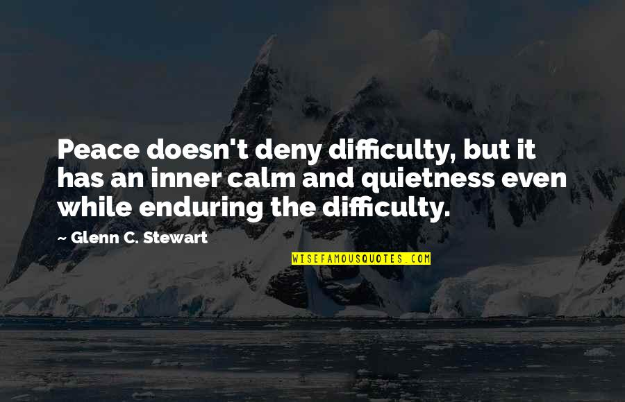 Quietness Quotes And Quotes By Glenn C. Stewart: Peace doesn't deny difficulty, but it has an