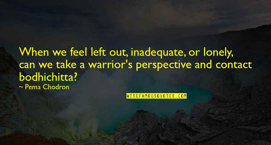Quinn And Valor Quotes By Pema Chodron: When we feel left out, inadequate, or lonely,