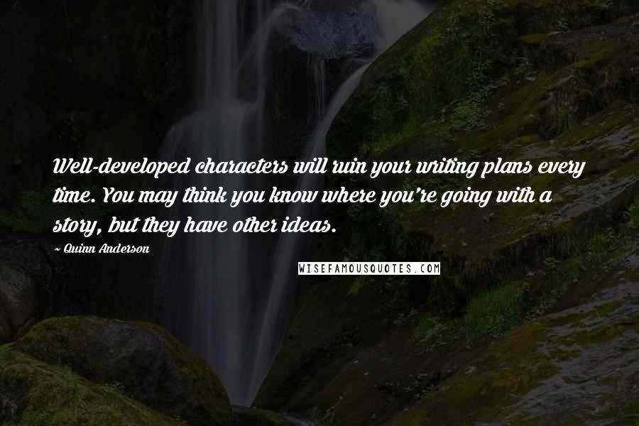 Quinn Anderson quotes: Well-developed characters will ruin your writing plans every time. You may think you know where you're going with a story, but they have other ideas.