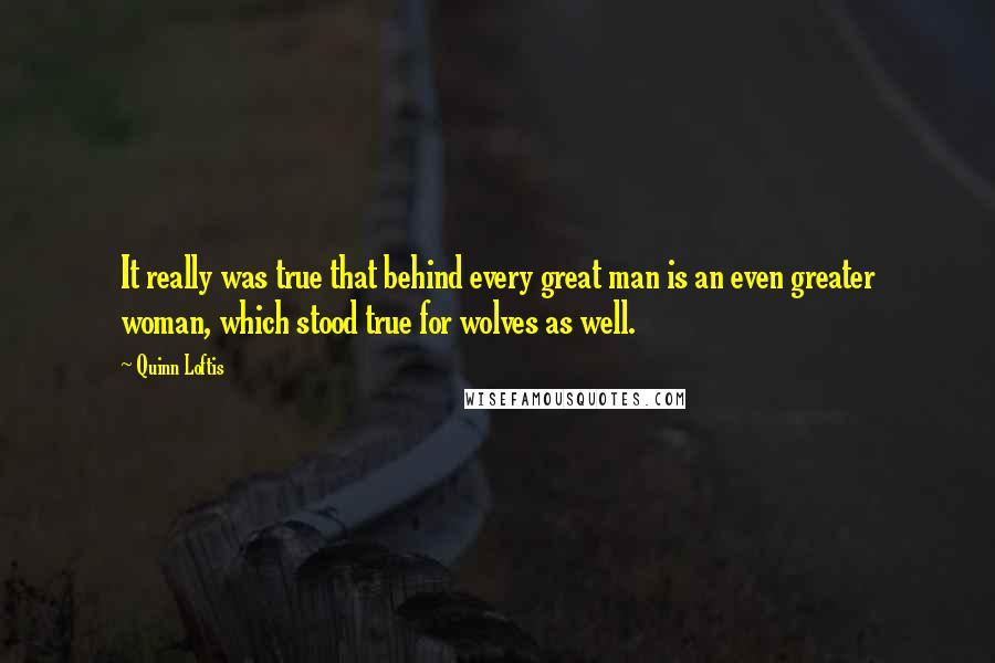 Quinn Loftis quotes: It really was true that behind every great man is an even greater woman, which stood true for wolves as well.