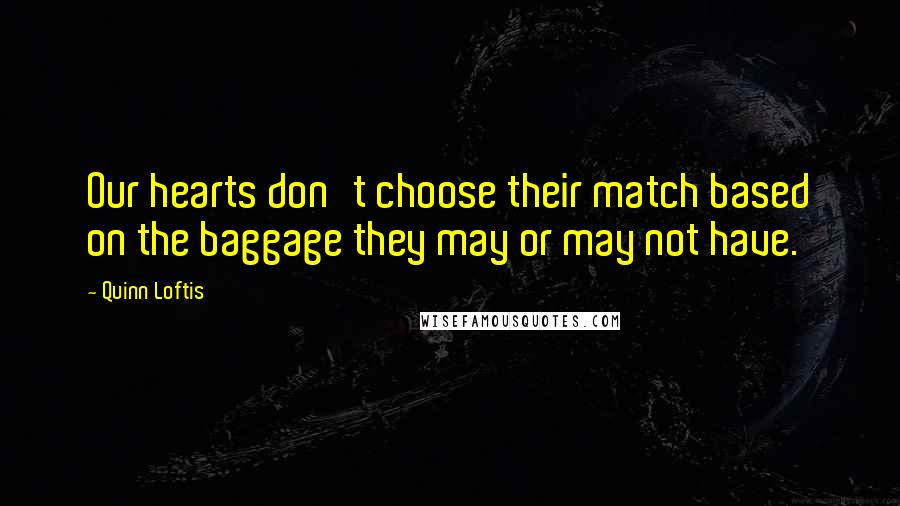 Quinn Loftis quotes: Our hearts don't choose their match based on the baggage they may or may not have.