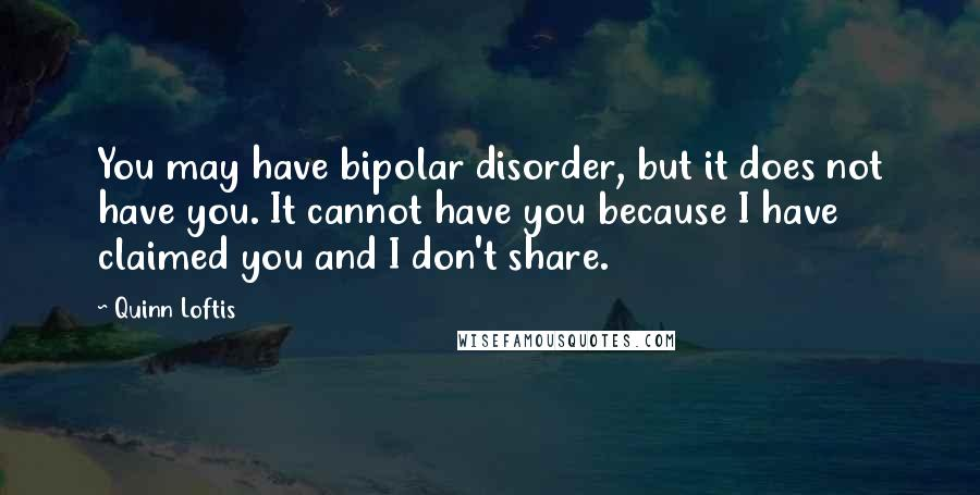 Quinn Loftis quotes: You may have bipolar disorder, but it does not have you. It cannot have you because I have claimed you and I don't share.