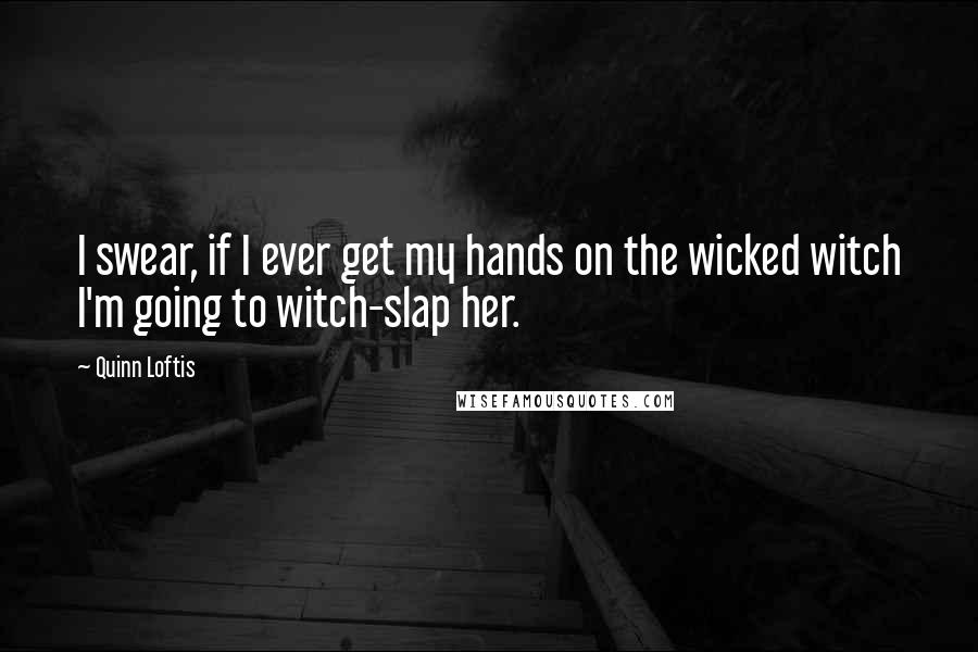 Quinn Loftis quotes: I swear, if I ever get my hands on the wicked witch I'm going to witch-slap her.