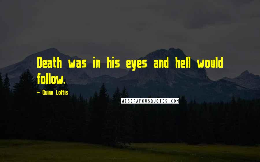 Quinn Loftis quotes: Death was in his eyes and hell would follow.
