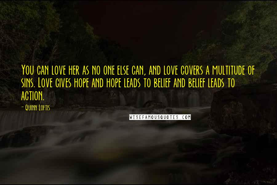 Quinn Loftis quotes: You can love her as no one else can, and love covers a multitude of sins. Love gives hope and hope leads to belief and belief leads to action.