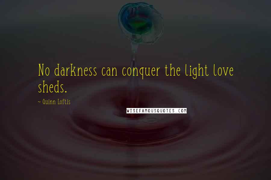 Quinn Loftis quotes: No darkness can conquer the light love sheds.