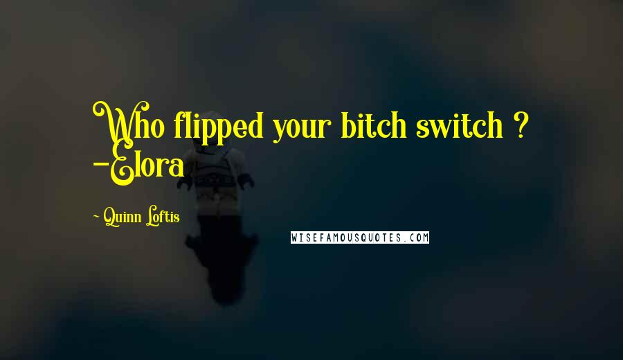 Quinn Loftis quotes: Who flipped your bitch switch ? -Elora