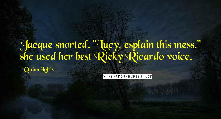 """Quinn Loftis quotes: Jacque snorted. """"Lucy, esplain this mess."""" she used her best Ricky Ricardo voice."""
